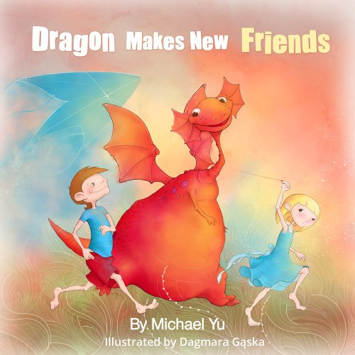 Dragon Makes New Friends (A Heartwarming Children's Picture Book that teaches Loves, Forgiveness, and Kindness) by Michael Yu and Rachel Yu