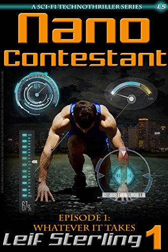 Nano Contestant – Episode 1: Whatever It Takes: The Free Technothriller Futuristic Science Fiction Adventure of… by Leif Sterling