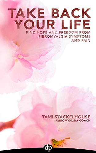 Take Back Your Life: Find Hope And Freedom From Fibromyalgia Symptoms And Pain by Tami Stackelhouse