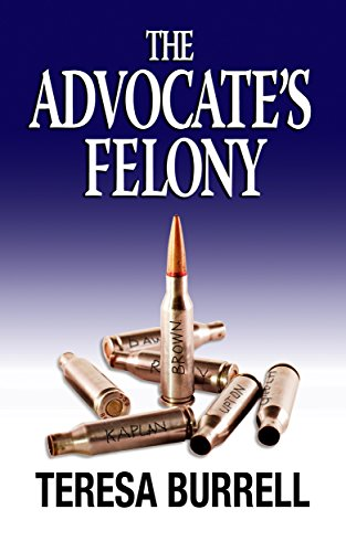The Advocate's Felony (The Advocate Series Book 6) by Teresa Burrell
