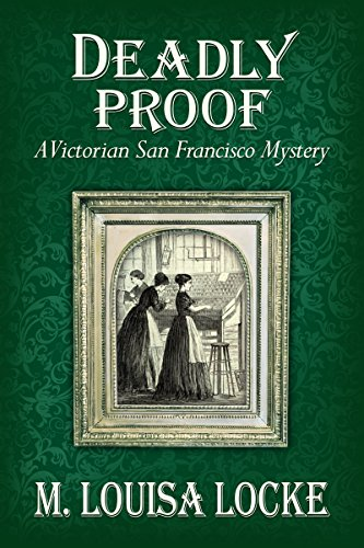 Deadly Proof: A Victorian San Francisco Mystery by M. Louisa Locke