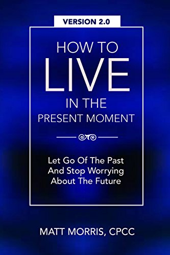 How To Live In The Present Moment, 2.0 – Let Go Of The Past & Stop Worrying About The Future (Mindfulness & Emotional… by Matt Morris
