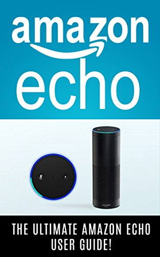 AMAZON ECHO: 2016 – The Ultimate Amazon Echo User Guide! by Andrew Johansen