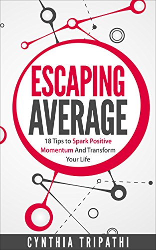 Escaping Average: 18 Tips to Spark Positive Momentum and Transform Your Life by Cynthia Tripathi