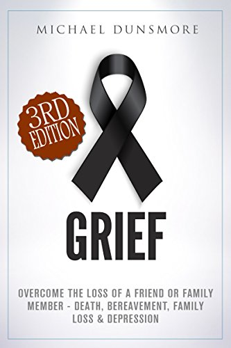 Grief: Overcome The Loss of A Friend or Family Member – Death, Bereavement, Family Loss & Depression (Mourning… by Michael Dunsmore