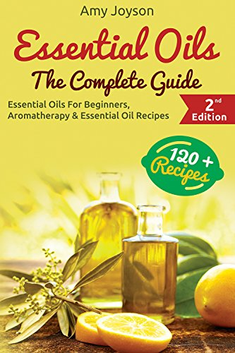 Essential Oils: The Complete Guide: Essential Oils For Beginners, Aromatherapy And Essential Oil Recipes by Amy Joyson and Oils