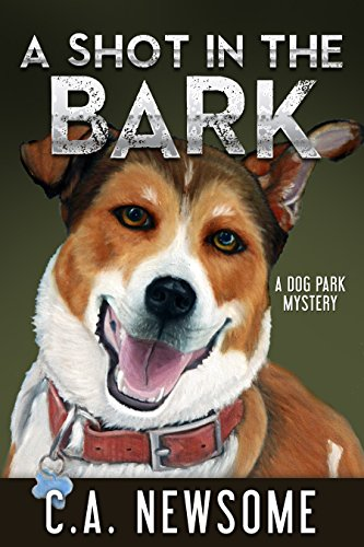 A Shot in the Bark: A Dog Park Mystery (Lia Anderson Dog Park Mysteries Book 1) by C. A. Newsome and Carol Ann Newsome