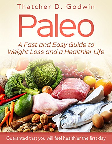 Paleo: A Fast And Easy Guide To Weight Loss And A Healthy Life (Weight Loss,Paleo Diet,Healthy Recipes,Whole Food) by Thatcher D. Godwin