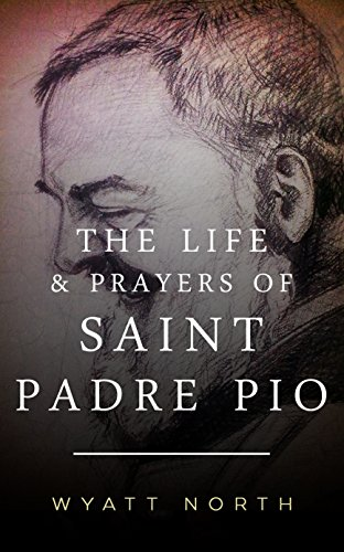The Life and Prayers of Saint Padre Pio by Wyatt North