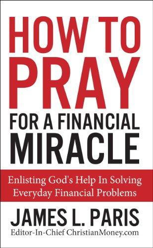 How To Pray For A Financial Miracle: Enlisting God's Help In Solving Everyday Financial Problems by James L Paris