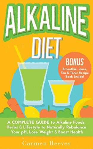 ALKALINE DIET: A Complete Guide to Alkaline Foods, Herbs & Lifestyle to Naturally Rebalance Your pH, Lose Weight… by Carmen Reeves