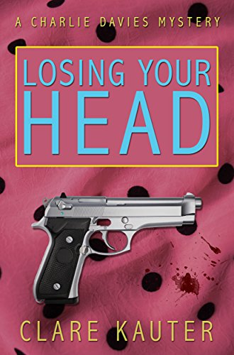 Losing Your Head (The Charlie Davies Mysteries Book 1) by Clare Kauter