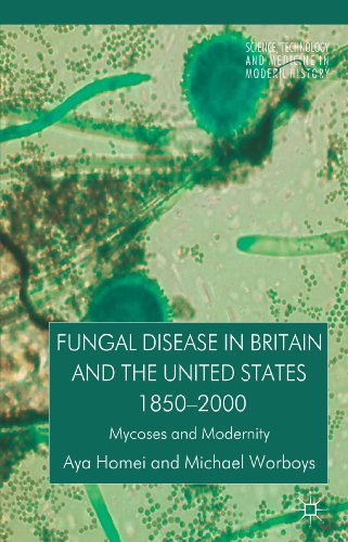 Fungal Disease in Britain and the United States 1850-2000: Mycoses and Modernity (Science, Technology and Medicine… by A. Homei and M. Worboys