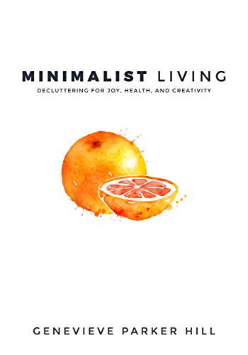 Minimalist Living: Decluttering for Joy, Health, and Creativity by Genevieve Parker Hill