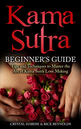 Kama Sutra: Kama Sutra Beginner's Guide, Master the Art of Kama Sutra Love Making (Kama Sutra, Tantric Massage… by Crystal Hardie and Rick Reynolds