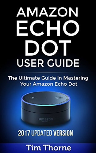 Amazon Echo Dot User Guide: The Ultimate Guide In Mastering Your Amazon Echo Dot by Tim Thorne