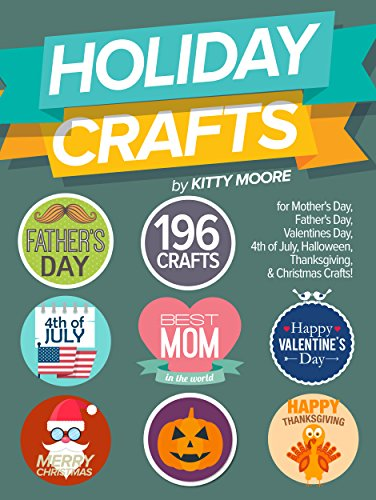 Holiday Crafts: 196 Crafts for Mother's Day, Father's Day, Valentines Day, 4th of July, Halloween Crafts, Thanksgiving… by Kitty Moore