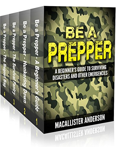 Be A Prepper – 4 book set: Vol. 1: A Beginner's Guide to Surviving Disasters and Other Emergencies; Vol. 2: Hunkering… by Macallister Anderson