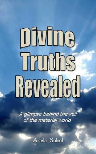 DIVINE TRUTHS REVEALED: A Glimpse Behind the Veil of the Material World by Ariela Solsol Pereira