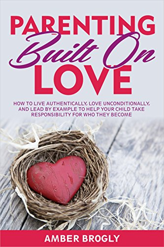 Parenting Built On Love: How to Live Authentically, Love Unconditionally, and Lead by Example to Help Your Child… by Amber Brogly