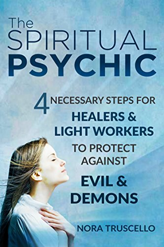 The Spiritual Psychic: 4 Necessary Steps for Healers & Light Workers to Protect Against Evil & Demons by Nora Truscello and Heidi Sutherlin