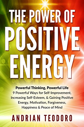 The Power of Positive Energy: Powerful Thinking, Powerful Life: 9 Powerful Ways for Self-Improvement,Increasing Self-Esteem,& Gaining Positive Energy,Motivation,Forgiveness,Happiness, … Happines by Andrian Teodoro