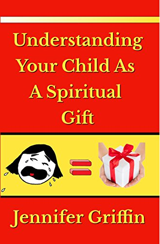 Understanding Your Child As A Spiritual Gift by Jennifer Griffin