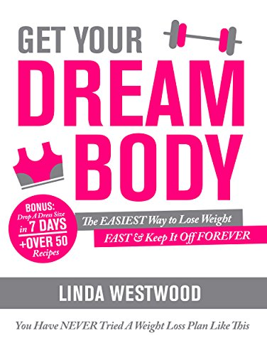 Get Your Dream Body: The EASIEST Way to Lose Weight FAST & Keep It Off FOREVER (You Have NEVER Tried A Weight Loss Plan Like This)! by Linda Westwood