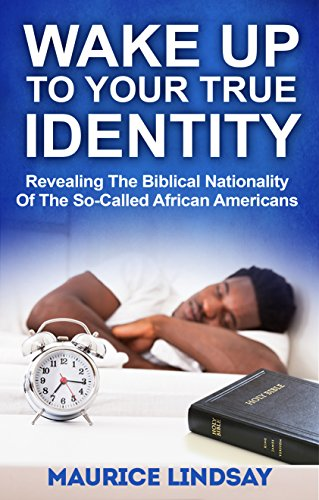 Wake Up To Your True Identity: Revealing The Biblical Nationality Of The So-Called African Americans by Maurice Lindsay