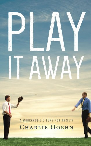 Play It Away: A Workaholic's Cure for Anxiety by Charlie Hoehn