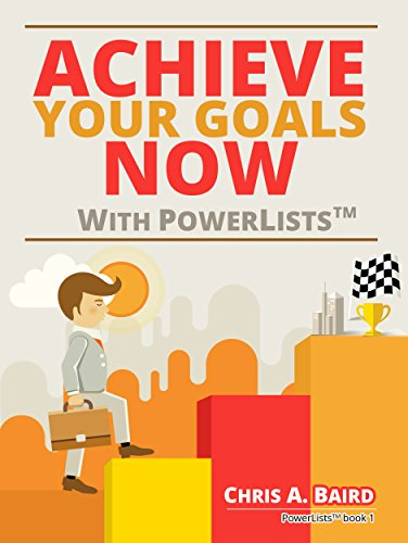Goals: Achieve Your Goals Now With PowerLists by Chris A. Baird