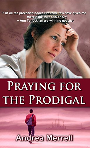 Praying for the Prodigal – Encouragement and Practical Advice While Waiting for Your Prodigal to Return by Andrea Merrell