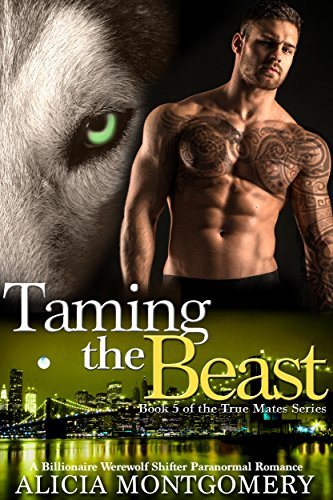 Taming the Beast: Book 5 of the True Mates Series: A Billionaire Werewolf Shifter Paranormal Romance by Alicia Montgomery