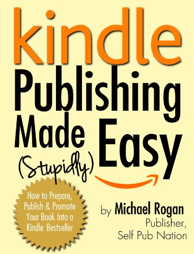 Kindle Publishing Made (Stupidly) Easy – How to Prepare, Self Publish and Promote Your Book Into a Kindle Bestseller by Michael Rogan