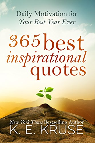 365 Best Inspirational Quotes: Daily Motivation For Your Best Year Ever: (Best Inspirational Quotes) by K. Kruse