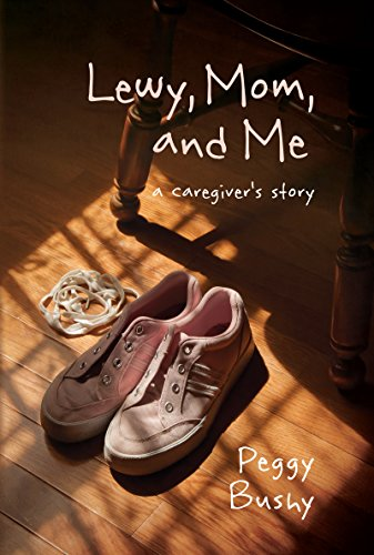 Lewy, Mom, and Me: a caregiver's story by Peggy Bushy