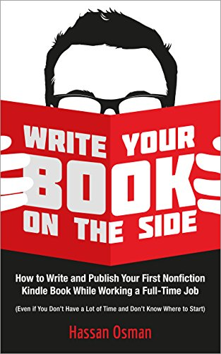 Write Your Book on the Side: How to Write and Publish Your First Nonfiction Kindle Book While Working a Full-Time Job (Even if You Don't Have a Lot of Time and Don't Know Where to Start) by Hassan Osman