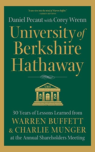 University of Berkshire Hathaway: 30 Years of Lessons Learned from Warren Buffett & Charlie Munger at the Annual Shareholders Meeting by Daniel Pecaut and Corey Wrenn