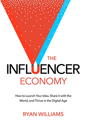 The Influencer Economy: How to Launch Your Idea, Share It with the World, and Thrive in the Digital Age by Ryan Williams