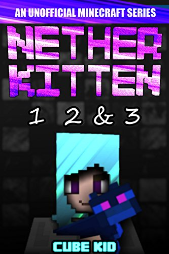 Nether Kitten: Books 1 2 & 3: (An unofficial Minecraft book) by Cube Kid and Authentic Cube Kid