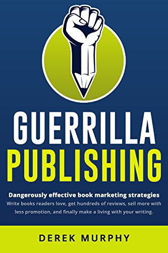 Guerrilla Publishing: Dangerously Effective Writing and Book Marketing Strategies by Derek Murphy