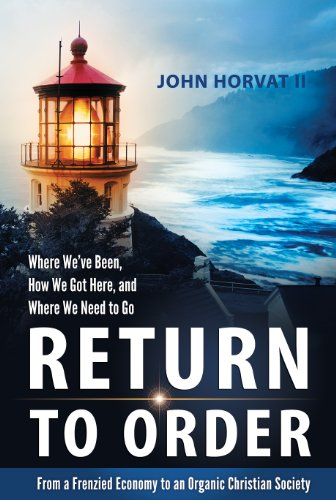 Return to Order: From a Frenzied Economy to an Organic Christian Society–Where We've Been, How We Got Here, and Where We Need to Go by John Horvat