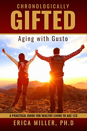 Chronologically Gifted : Aging with Gusto: A Practical Guide for Healthy Living to Age 123 by Erica Miller Ph.D