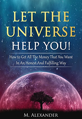 Let The Universe Help You!: How to Get All The Money That You Want In An Honest And Fulfilling Way (LOA) (The law of attraction Book 1) by M Alexander