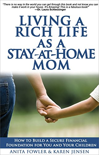 Living a Rich Life as a Stay-at-Home Mom: How to Build a Secure Financial Foundation for You and Your Children by Anita Fowler and Karen Jensen