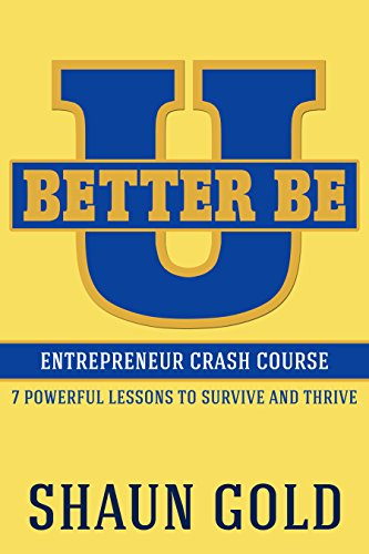 Better Be U: Entrepreneur Crash Course: 7 Powerful Lessons to Survive and Thrive. by Shaun Gold