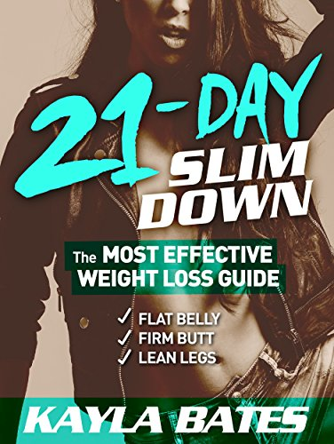 21-Day Slim Down: The MOST EFFECTIVE Weight Loss Guide to a Flat Belly, Firm Butt & Lean Legs! by Kayla Bates