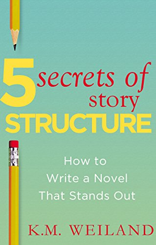 5 Secrets of Story Structure: How to Write a Novel That Stands Out (Helping Writers Become Authors Book 6) by K.M. Weiland