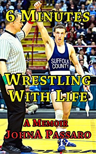 6 Minutes Wrestling with Life: How the Greatest Sport on Earth Prepared Me for the Fight of My Life (Every Breath Is Gold Book 1) by JohnA Passaro