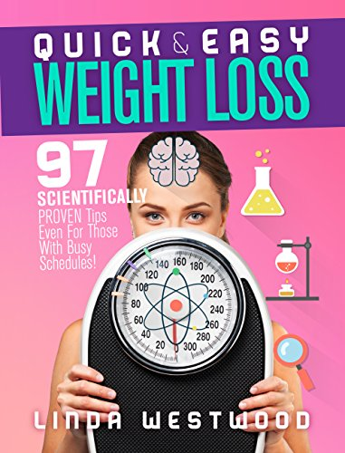 Quick & Easy Weight Loss: 97 Scientifically PROVEN Tips Even For Those With Busy Schedules! by Linda Westwood